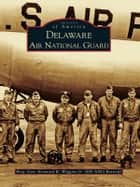Delaware Air National Guard ebook by Brig Gen Kennard R. Wiggins Jr. (DE ANG Ret)