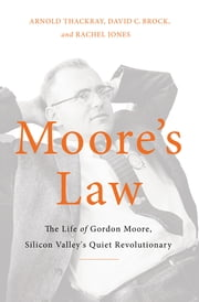 Moore's Law - The Life of Gordon Moore, Silicon Valley's Quiet Revolutionary ebook by Arnold Thackray,David Brock,Rachel Jones