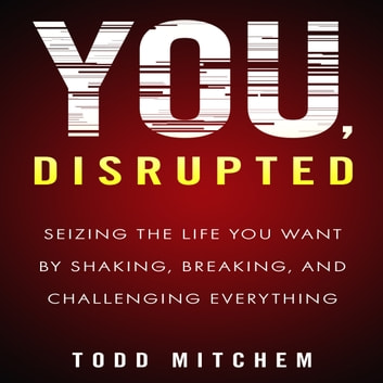 You, Disrupted - Seizing the Life You Want by Shaking, Breaking, and Challenging Everything audiobook by Todd Mitchem