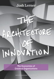 The Architecture of Innovation - The Economics of Creative Organizations ebook by Joshua Lerner