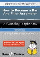 How to Become a Bar And Filler Assembler - How to Become a Bar And Filler Assembler ebook by Vinnie Hirsch