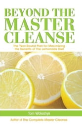 Beyond the Master Cleanse - The Year-Round Plan for Maximizing the Benefits of The Lemonade Diet ebook by Tom Woloshyn