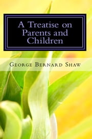 Treatise on Parents and Children (Illustrated) ebook by George Bernard Shaw
