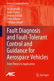 Fault Diagnosis and Fault-Tolerant Control and Guidance for Aerospace Vehicles - From Theory to Application ebook by ali Zolghadri,David Henry,Jérôme Cieslak,Denis Efimov,Philippe Goupil