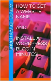 How To Get a Website Name and Install a WordPress Blog In Minutes! ebook by Web of Life Solutions