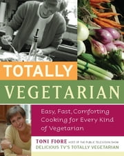 Totally Vegetarian - Easy, Fast, Comforting Cooking for Every Kind of Vegetarian ebook by Toni Fiore