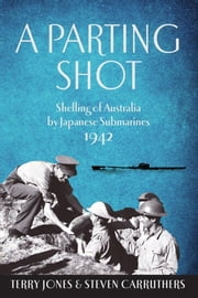 A Parting Shot - Shelling of Australia by Japanese Submarines 1942 ebook by Terry Jones