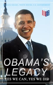 Obama's Legacy - Yes We Can, Yes We Did - Main Accomplishments & Projects, All Executive Orders, International Treaties, Inaugural Speeches and Farwell Address of the 44th President of the United States ebook by Barack Obama, U.S. Government, White House