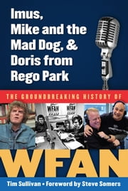 Imus, Mike and the Mad Dog, & Doris from Rego Park - The Groundbreaking History of WFAN ebook by Tim Sullivan,Steve Somers