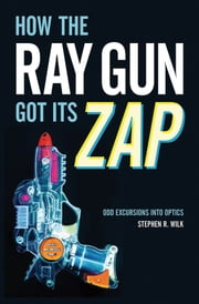 How the Ray Gun Got Its Zap - Odd Excursions into Optics ebook by Stephen R. Wilk