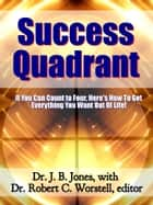 Success Quadrant - If You Can Count to Four, Here's How to Get Everything You Want Out of Life! ebook by Dr. Robert C. Worstell, Dr. J. B. Jones