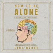 How to be Alone - If You Want to, and Even If You Don't sesli kitap by Lane Moore
