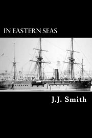 In Eastern Seas - The Commission of H.M.S Iron Duke, Flag-ship in China 1878-83 ebook by J. J. Smith