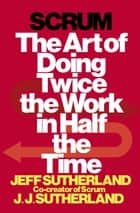 Scrum - The Art of Doing Twice the Work in Half the Time ebook by Jeff Sutherland, JJ Sutherland