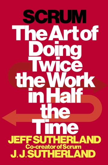 Scrum - The Art of Doing Twice the Work in Half the Time ebook by Jeff Sutherland,JJ Sutherland
