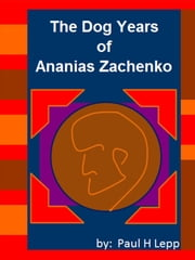 The Dog Years of Ananias Zachenko ebook by Paul H. Lepp