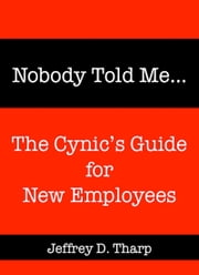 Nobody Told Me… The Cynic's Guide for New Employees ebook by Jeffrey Tharp