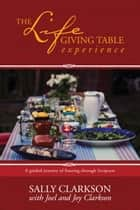 The Lifegiving Table Experience - A Guided Journey of Feasting through Scripture ebook by Sally Clarkson, Joel Clarkson, Joy Clarkson
