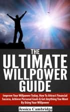 The Ultimate Willpower Guide: Improve Your Willpower Today, How To Attract Financial Success, Achieve Personal Goals & Get Anything You Want By Using Your Willpower ebook by