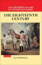 The Oxford History of the British Empire: Volume II: The Eighteenth Century ebook by P. J. Marshall,Alaine Low,Wm. Roger Louis