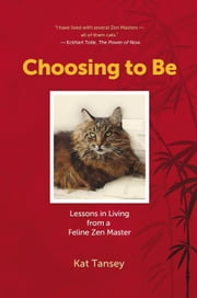 Choosing to Be - Lessons in Living from a Feline Zen Master ebook by Kat Tansey