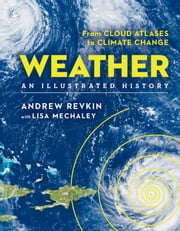Weather: An Illustrated History - From Cloud Atlases to Climate Change ebook by Andrew Revkin, Lisa Mechaley