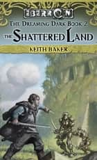 The Shattered Land - The Dreaming Dark, Book 2 ebook by Keith Baker