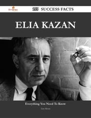 Elia Kazan 155 Success Facts - Everything you need to know about Elia Kazan ebook by Lisa Moon