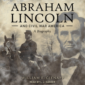 Abraham Lincoln and Civil War America - A Biography audiobook by William E. Gienapp