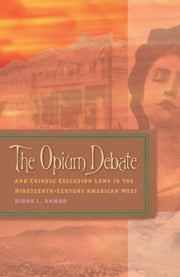 The Opium Debate and Chinese Exclusion Laws in the Nineteenth-Century American West ebook by Diana L. Ahmad