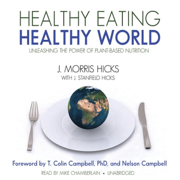 Healthy Eating, Healthy World - Unleashing the Power of Plant-Based Nutrition audiobook by J. Morris Hicks,J. Stanfield Hicks,Ken Kurson