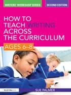 How to Teach Writing Across the Curriculum: Ages 6-8 ebook by Sue Palmer