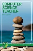Computer Science Teacher - Insight into the computing classroom ebook by Beverly Clarke