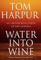 Water Into Wine - An Empowering Vision of the Gospels ebook by Tom Harpur