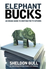 Elephant Bucks: An Insider's Guide to Writing for TV Sitcoms - An Insider's Guide to Writing for TV Sitcoms ebook by Sheldon Bull