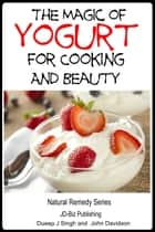The Magic of Yogurt For Cooking and Beauty ebook by Dueep Jyot Singh,John Davidson
