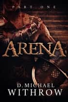 Arena - Part One ebook by D. Michael Withrow