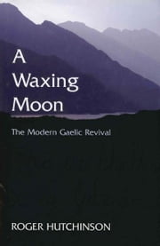 A Waxing Moon - The Modern Gaelic Revival ebook by Roger Hutchinson