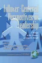 FollowerCentered Perspectives on Leadership - A Tribute to the Memory of James R. Meindl ebook by Raj Pillai, Michelle C. Bligh, Mary UhlBien