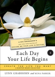 Each Day Your Life Begins, Part Four: Create the Life You Want, a Hampton Roads Collection ebook by Lyn Grabhorn, Mina Parker