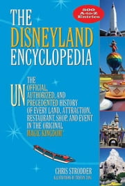 The Disneyland Encyclopedia: The Unofficial, Unauthorized, and Unprecedented History of Every Land, Attraction, Restaurant, Shop, and Event in the Ori ebook by Strodder, Chris
