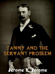 Fanny And The Servant Problem ebook by Jerome K. Jerome