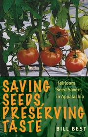 Saving Seeds, Preserving Taste - Heirloom Seed Savers in Appalachia ebook by Bill Best,Howard L. Sacks