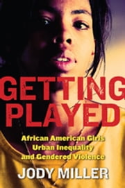 Getting Played - African American Girls, Urban Inequality, and Gendered Violence ebook by Jody Miller