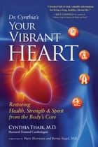 Your Vibrant Heart - Restoring Health, Strength, and Spirit from the Body's Core ebook by Cynthia Thaik,  M.D.