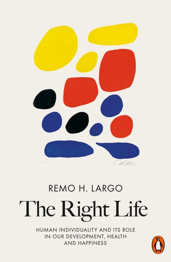 The Right Life - Human Individuality and Its Role in Our Development, Health and Happiness ebook by Remo H. Largo