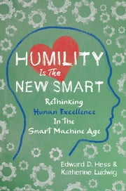 Humility Is the New Smart - Rethinking Human Excellence in the Smart Machine Age ebook by Edward D. Hess, Katherine Ludwig