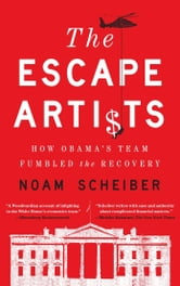 The Escape Artists - How Obama's Team Fumbled the Recovery ebook by Noam Scheiber