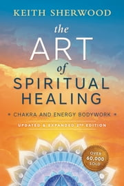 The Art of Spiritual Healing (new edition) - Chakra and Energy Bodywork ebook by Keith Sherwood