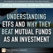 Understanding ETFs and Why They Beat Mutual Funds as an Investment ebook by Feldman, Jeffrey